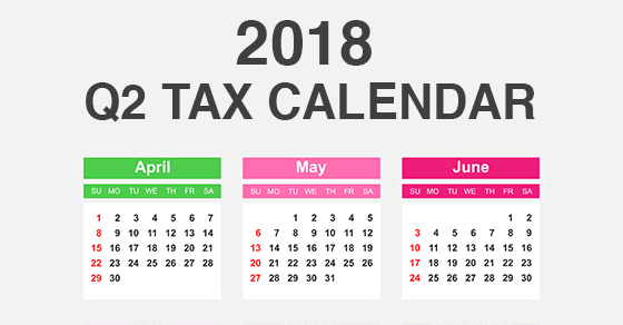 2018 Q2 tax calendar: Key deadlines for businesses and other